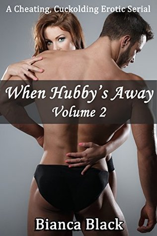 When Hubbys Away: Volume 2: A Cheating, Cuckolding Erotic Serial  by  Bianca Black