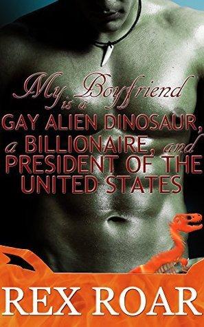 My Boyfriend is a Gay Alien Dinosaur, a Billionaire, and President of the United States Rex Roar
