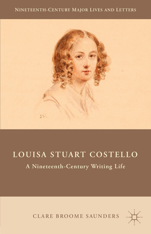 Louisa Stuart Costello: A Nineteenth-Century Writing Life  by  Clare Broome Saunders