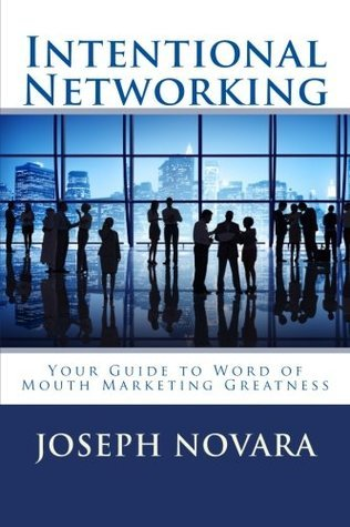 Intentional Networking: Your Guide to Word of Mouth Marketing Greatness  by  Joseph Novara