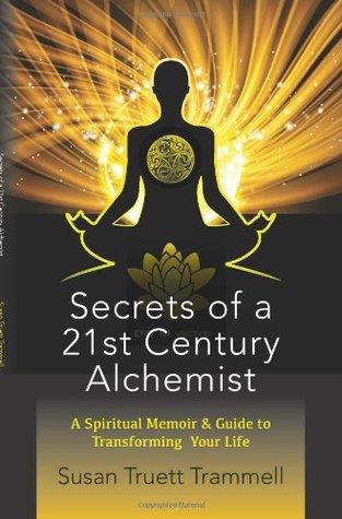 Secrets of a 21st Century Alchemist: A Spiritual Memoir & Guide to Transforming Your Life  by  Susan Truett Trammell
