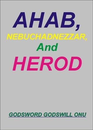 Ahab, Nebuchadnezzar, and Herod, the Wicked Rulers  by  Godsword Godswill Onu
