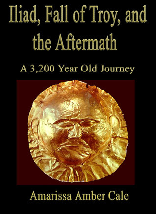 Iliad, Fall of Troy, and The Aftermath: A 3,200 Year Old Journey  by  Amarissa Amber Cale