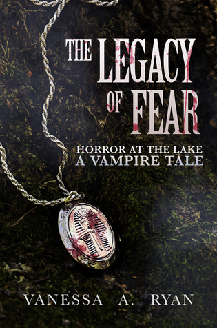 The Legacy of Fear: Horror at the Lake (A Vampire Tale #1) Vanessa A. Ryan