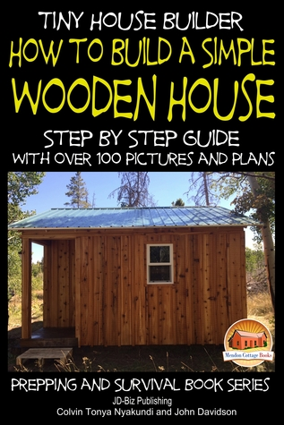 Tiny House Builder: How to Build a Simple Wooden House - Step By Step Guide With Over 100 Pictures and Plans Colvin Nyakundi