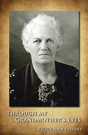 Through My Grandmothers Eyes  by  Peggy Ann Erhart