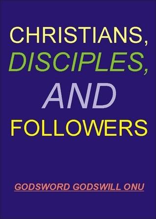 Christians, Disciples, and Followers  by  Godsword Godswill Onu