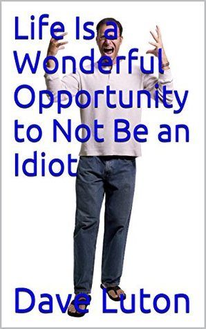 Life Is a Wonderful Opportunity to Not Be an Idiot  by  Dave Luton