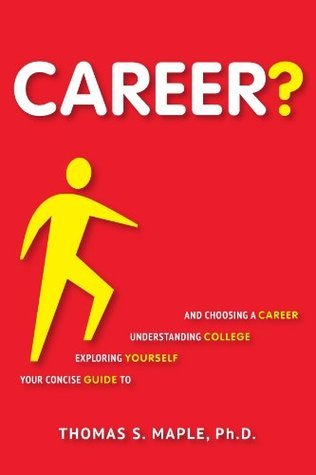 Career? Your Concise Guide to Exploring Yourself, Understanding College, and Choosing a Career  by  Thomas S. Maple