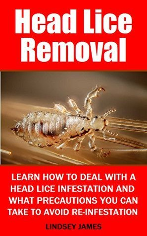 Head Lice Removal: Learn how to deal with a head lice infestation and what precautions you can take to prevent re-infestation  by  Lindsey James