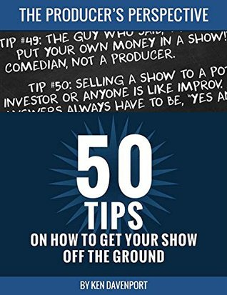50 Tips on How to Get Your Show off the Ground: The Producers Perspective Ken Davenport