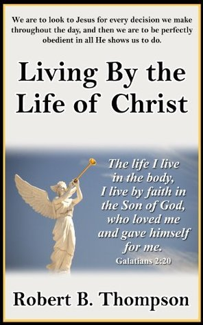 Living  by  the Life of Christ by Robert B. Thompson