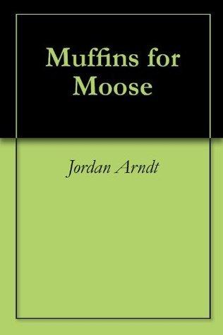 Muffins for Moose  by  Jordan Arndt