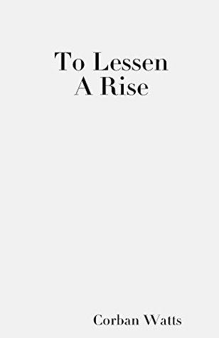 To Lessen A Rise  by  Corban Watts