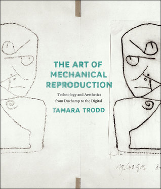 The Art of Mechanical Reproduction: Technology and Aesthetics from Duchamp to the Digital  by  Tamara Trodd