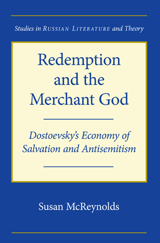 Redemption and the Merchant God: Dostoevskys Economy of Salvation and Antisemitism  by  Susan McReynolds