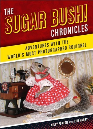 The Sugar Bush Chronicles: Adventures with the Worlds Most Photographed Squirrel  by  Lou Harry