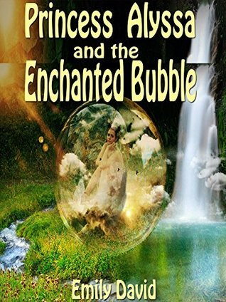 Books For Kids: Princess Alyssa And The Enchanted Bubble: Bedtime Stories For Kids Ages (Bedtime Storybook - Kids Adventure Books - Children Books - Free ... - Kids Mystery - Kids Fantasy Books) Emily David
