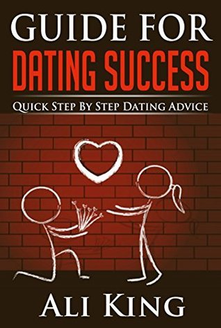 Guide For Dating Success: Quick Step By Step Dating Advice Ali King