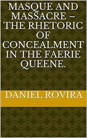 Masque and Massacre - the rhetoric of concealment in The Faerie Queene.  by  Daniel Rovira