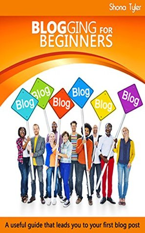 Blogging For Beginners: A useful guide that leads you to your first blog post  by  Shona Tyler