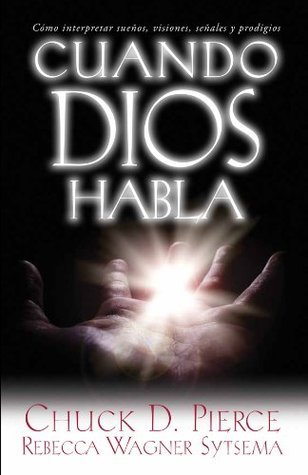 Cuando Dios habla: Cómo interpretar sueños, visiones, señales y prodigios  by  Chuck D. Pierce
