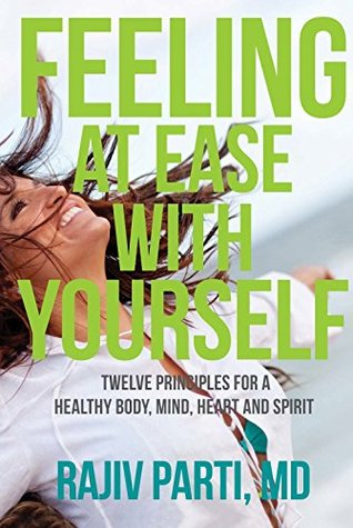 Feeling at Ease with Yourself: Twelve Principles for a Healthy Body, Mind, Heart and Spirit  by  Rajiv Parti