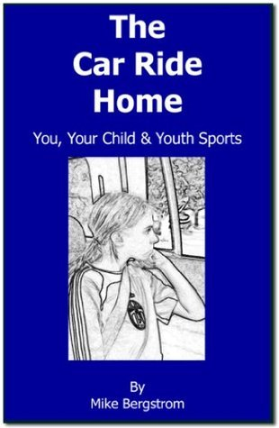 The Car Ride Home: You, Your Child and Youth Sports  by  Mike Bergstrom