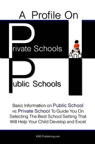 A Profile On Private Schools And Public Schools: Basic Information on Public School vs. Private School To Guide You On Selecting The Best School Setting That Will Help Your Child Develop and Excel Kms Publishing