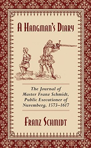 A Hangmans Diary: The Journal of Master Franz Schmidt, Public Executioner of Nuremberg, 1573�1617  by  Franz Schmidt