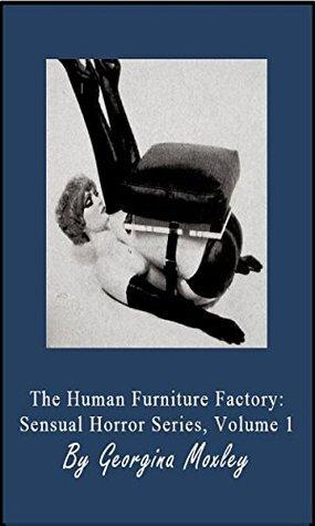 The Human Furniture Factory: Sensual Horror Series, Volume 1 Georgina Moxley