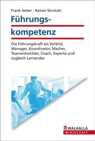 Führungskompetenz: Die Führungskraft als Vorbild, Manager, Koordinator, Macher, Teamentwickler, Coach, Experte und zugleich Lernender Frank Jetter