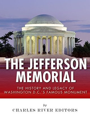 The Jefferson Memorial: The History of Washington D.C.s Famous Monument Charles River Editors