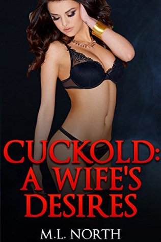 Cuckold: A Wifes Desires (A Hot Wife Watching, Humiliated Husband Interracial Menage Short Story) (His Cheating Wife Book 2)  by  M.L. North