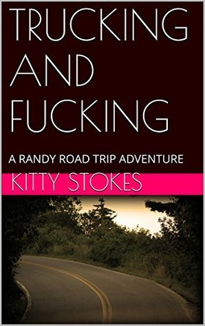 TRUCKING AND FUCKING: A RANDY ROAD TRIP ADVENTURE  by  Kitty Stokes
