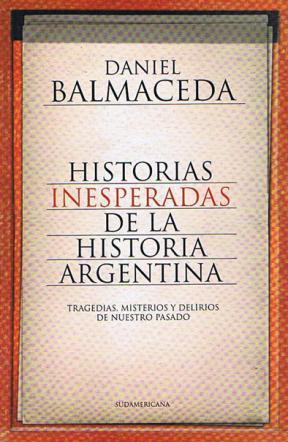 Historias inesperadas de la historia argentina: tragedias, misterios y delirios de nuestro pasado  by  Daniel Balmaceda