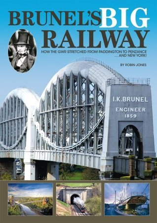 Brunels Big Railway - How the GWR stretched from Paddington to Penzance ... and New York! Robin Jones