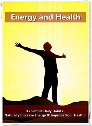 Energy and Health: 47 Simple Daily Habits that Naturally Increase Energy & Improve Your Health: More Relaxed Lifestyle, Away From the Pressures of Life!  by  Donna  Flynn