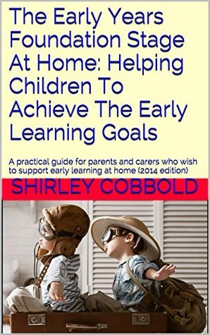The Early Years Foundation Stage At Home: Helping Children To Achieve The Early Learning Goals: A practical guide for parents and carers who wish to support early learning at home (2014 edition) Shirley Cobbold