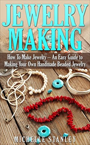 Jewelry Making: How To Make Jewelry - An Easy Guide To Making Your Own Handmade Beaded Jewelry (DIY Jewelry, Jewelry Making For Beginners, Jewelry Making Books)  by  Michelle Stanley