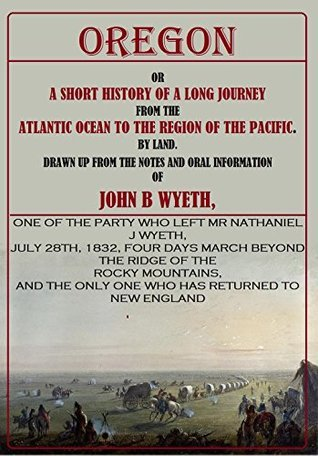 Oregon, or A Short History of a Long Journey from the Atlantic Ocean to the Region of the Pacific  by  Land [1833] by John Wyeth