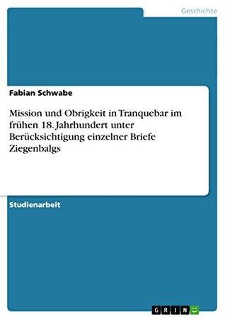 Mission und Obrigkeit in Tranquebar im frühen 18. Jahrhundert unter Berücksichtigung einzelner Briefe Ziegenbalgs Fabian Schwabe