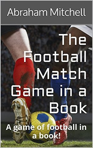 The Football Match Game in a Book: A game of football in a book!  by  Abraham Mitchell