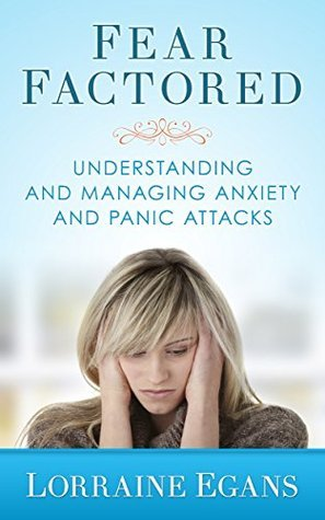 Fear Factored: Understanding and Managing Anxiety and Panic Attacks  by  Lorraine Egans