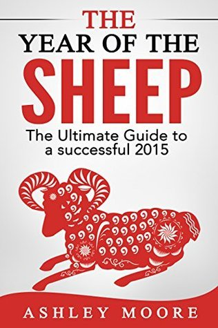 The Year of the Sheep: The Ultimate Guide to a Successful 2015  by  Ashley Moore
