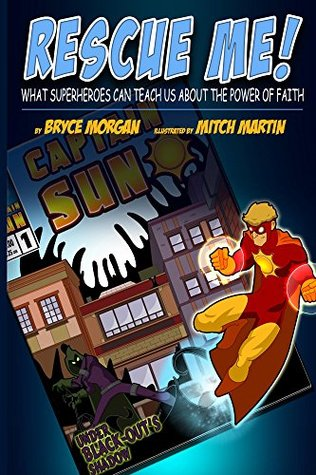 Rescue Me!: What Superheroes Can Teach Us About the Power of Faith  by  Bryce Morgan