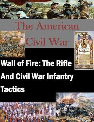 Wall of Fire: The Rifle And Civil War Infantry Tactics (The American Civil War Book 1) Major Richard E. Kerr