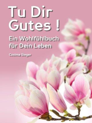 Tu Dir Gutes!: Ein Wohlfühlbuch für Dein Leben  by  Cosima Sieger