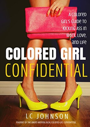 Colored Girl Confidential: A Colored Girls Guide To Kicking Ass In Work, Love, And Life LC Johnson