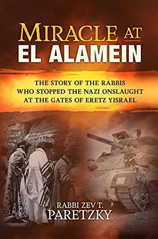 Miracle at El Alamein: The story of the rabbis who stopped the Nazi onslaught at the gates of Eretz Yisrael  by  Rabbi Zev T. Paretzky